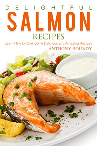 Delightful Salmon Recipes: Learn How to Cook Some Delicious and Amazing Recipes (English Edition)