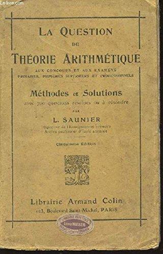 LA QUESTION DE THEORIE ARITHMETIQUE - METHODES ET SOLUTIONS AVEC 700 QUESTIONS RESOLUES OU A RESOUDRE / AUX CONCOURS ET AUX EXAMENS PRIMAIRES, PRIMAIRES SUPERIEUR ET PROFESSIONNELS / CINQUIEME EDITION.