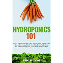 Hydroponics 101: The Easy Beginner's Guide to Hydroponic Gardening. Learn How To Build a Backyard Hydroponics System for Homegrown Organic Fruit, Herbs ... (Gardening Books Book 2) (English Edition)