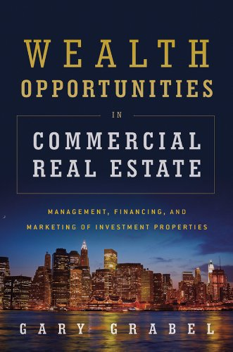 Wealth Opportunities in Commercial Real Estate: Management, Financing, and Marketing of Investment Properties