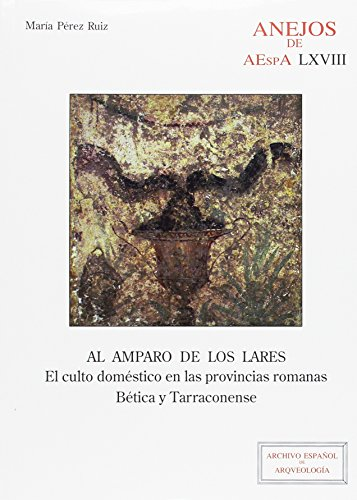 Al amparo de los lares: El culto doméstico en las provincias romanas Bética y Tarraconense (Anejos de Archivo Español de Arqueología) por María Pérez Ruiz