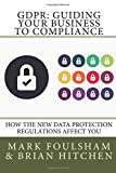 GDPR: Guiding Your Business To Compliance: A practical guide to meeting GDPR regulations.