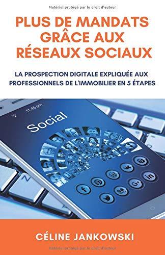 Plus de mandats grâce aux réseaux sociaux: La prospection digitale expliquée aux professionnels de l'immobilier en 5 étapes par Céline JANKOWSKI