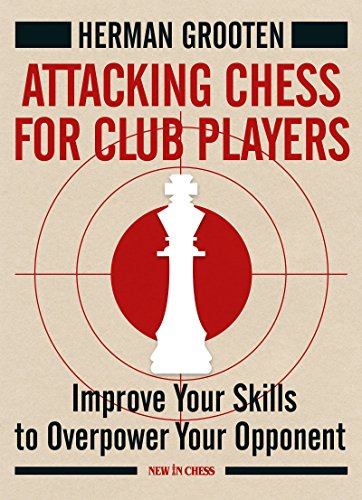 Attacking Chess for Club Players: Improve Your Skills to Overpower Your Opponents par Herman Grooten