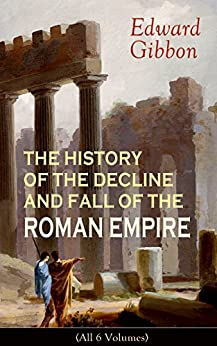 The History Of The Decline And Fall Of The Roman Empire (all 6 Volumes): From The Height Of The Roman Empire, The Age Of Trajan And The Antonines - To ... During The Middle Ages por Edward Gibbon epub