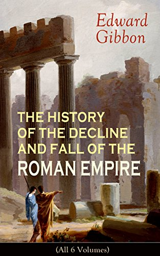 THE HISTORY OF THE DECLINE AND FALL OF THE ROMAN EMPIRE (All 6 Volumes): From the Height of the Roman Empire, the Age of Trajan and the Antonines - to ... during the Middle Ages (English Edition) por Edward Gibbon