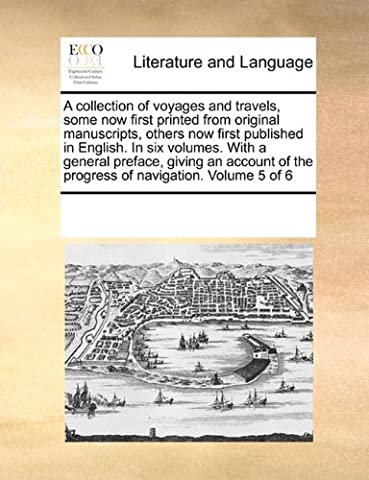 A Collection of Voyages and Travels, Some Now First Printed from Original Manuscripts, Others Now First Published in English. in Six Volumes. with a ... of the Progress of Navigation. Volume 5 of 6