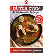 Dutch Oven: Das Outdoorkochbuch Dutch Oven für Anfänger Outdoor kochen leicht gemacht-Inklusive Grillrezepten -(Outdoor Küche im Feuertopf)