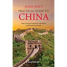John Sun's Practical Guide to China (2015 Edition): How to Enjoy Traveling in Paradise and Avoid Travel Hell (English Edition)