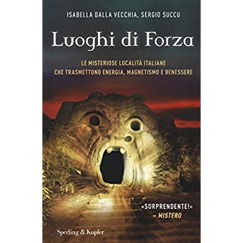 I Luoghi Di Forza. Le Misteriose Località Italiane Che Trasmettono Energia, Magnetismo E Benessere