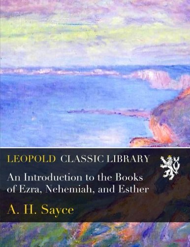 An Introduction to the Books of Ezra, Nehemiah, and Esther por A. H. Sayce