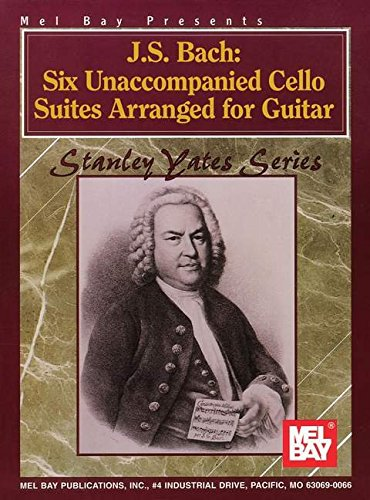 J. S. Bach: Six Unaccompanied Cello Suites Arranged for Guitar (Stanley Yates Gtr)