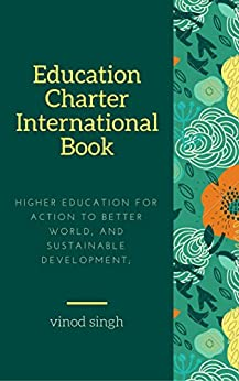 Education Charter International: Higher Education for Action to Better World, and Sustainable Development; (Volume 1) by [Singh, Vinod]
