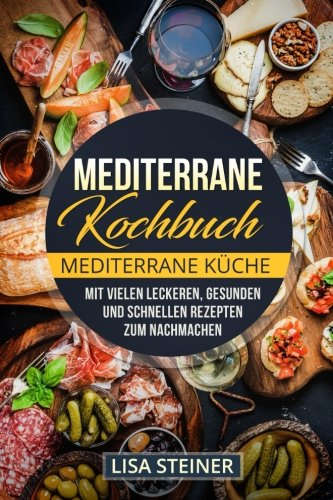 Mediterrane Kochbuch: Mediterrane Küche. Mit vielen leckeren, gesunden und schnellen Rezepten zum Nachmachen.