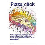 Pizza Click: Come imparare un'arte per poter subito guadagnare, iniziando a lavorare da professionista e non più da apprendista. (Italian Edition)