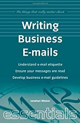 Writing Business Emails: Understand e-mail etiquette, ensure your messages are read, develop business e-mail guidelines (Things That Really Matter)