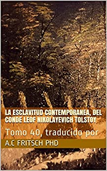 La esclavitud contemporanea, del Conde Leof Nikolayevich Tolstoy: Tomo 40, traducido por  (Literatura Rusa) (Spanish Edition) di [Fritsch PhD, A.C, Fritsch PhD, A.C.]