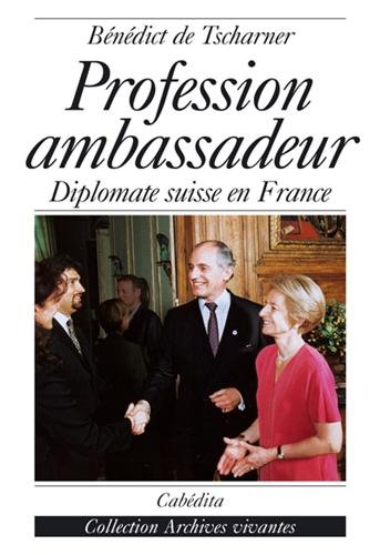 PROFESSION AMBASSADEUR: DIPLOMATE SUISSE EN FRANCE