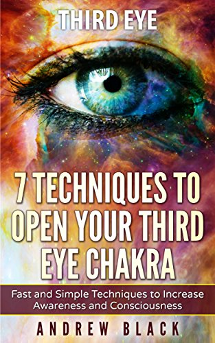 Third Eye: 7 Techniques to Open Your Third Eye Chakra: Fast and Simple Techniques to Increase Awareness and Consciousness (English Edition)