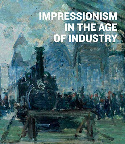 Impressionism in the Age of Industry