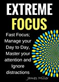 Extreme Focus: Fast Focus; Manage your Day to Day, Master your attention and Ignore distractions (English Edition)