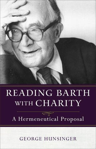 Reading Barth with Charity: A Hermeneutical Proposal by Professor of Christian Theology George Hunsinger (2015-05-01)