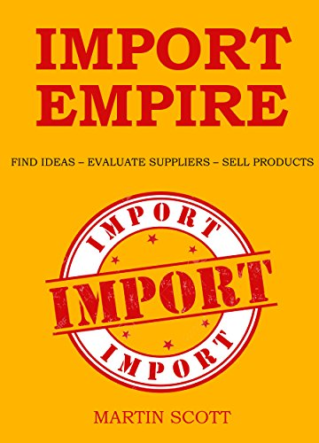 IMPORT EMPIRE: FIND IDEAS – EVALUATE SUPPLIERS – SELL PRODUCTS (English Edition)