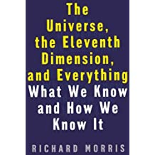 The Universe, the Eleventh Dimension, and Everything: What We Know and How We Know It by Richard Morris (1999-10-19)