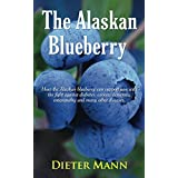 The Alaskan Blueberry - Vitality from the North: How the Alaskan blueberry can support you with the fight against diabetes, cancer, dementia, enteropathy and many other diseases. (English Edition)