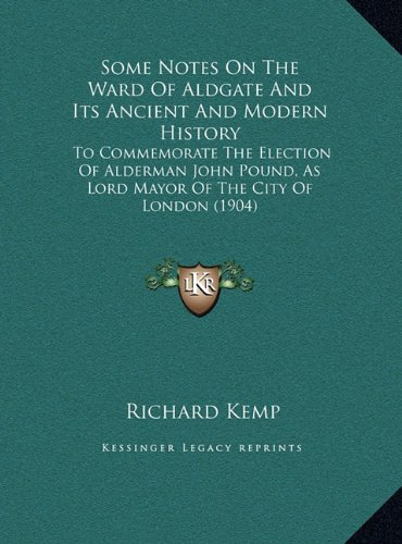 Some Notes on the Ward of Aldgate and Its Ancient and Modern History: To Commemorate the Election of Alderman John Pound, as Lord Mayor of the City of