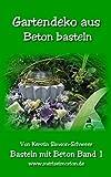 Gartendeko aus Beton basteln: Beton Deko für den Garten Selbstgemacht (Basteln mit Beton 1)