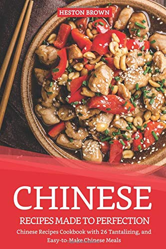 Chinese Recipes Made to Perfection: Chinese Recipes Cookbook with 26 Tantalizing, and Easy-to-Make Chinese Meals Mandarin Wok