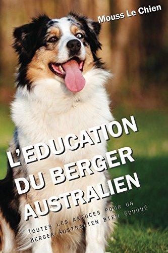 L'EDUCATION DU BERGER AUSTRALIEN: Toutes les astuces pour un Berger Australien bien éduqué par Mouss Le Chien