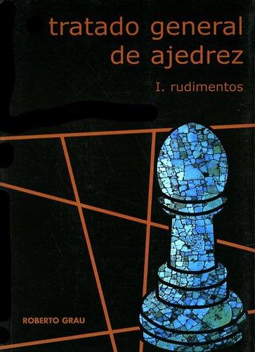 Tratado general de ajedrez, I: rudimentos par  ROBERTO GRAU