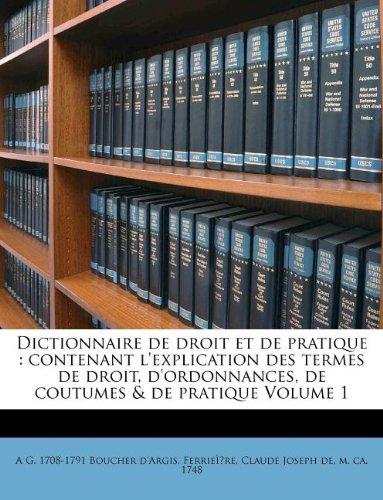 Dictionnaire de Droit Et de Pratique: Contenant L'Explication Des Termes de Droit, D'Ordonnances, de Coutumes & de Pratique Volume 1