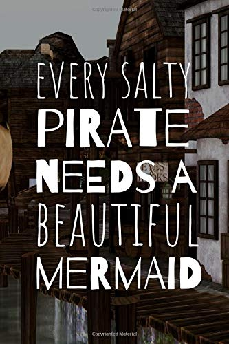 Every Salty Pirate Needs A Beautiful Mermaid: Sweet Novelty Notebook For All Aspiring Sailors #Who Are Loved. Adult Pirate Booty