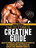 Creatine Monohydrate: The Ultimate Guide (Build 10 Pounds of Muscle in 10 Weeks)
