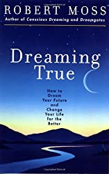 Dreaming True: How to Dream Your Future and Change Your Life for the Better: How to Dream Your Future and Make Your Life Better by Robert Moss (1-Sep-2000) Paperback