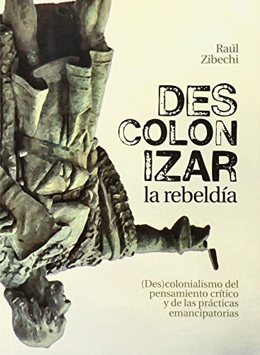 Descolonizar La Rebeldía. (Des)colonialismo Del Pensamiento Crítico Y De Las Prácticas Emancipatorias por Raúl Zibechi