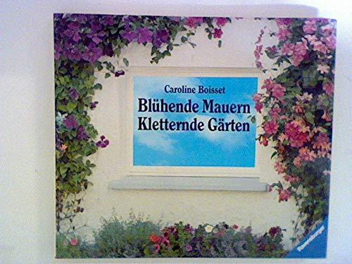Blühende Mauern - Kletternde Gärten: Kletterpflanzen, Hängepflanzen, Spaliere, grüne Wände
