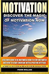 Motivation - Discover the Magic of Motivation: Discover how to be motivated, how to stay motivated and how to start everyday with a positive attitude ... thinking and motivational books) (Volume 1) by Frank Mullani (2014-02-05)