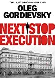 Next Stop Execution: The Autobiography of Oleg Gordievsky by Oleg Gordievsky