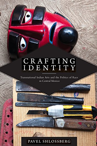Crafting Identity: Transnational Indian Arts and the Politics of Race in Central Mexico (First Peoples: New Directions in Indigenous Studies) (English Edition)