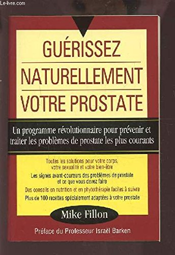 Guérissez naturellement votre prostate : Un programme révolutionnaire pour prévenir et traiter les problèmes de prostate les plus courants