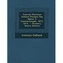 Journal D'Antoine Galland Pendant Son Sejour a Constantinople, 1672-1673...