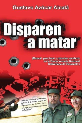 Disparen a Matar: Manual para Lavar y Planchar cerebros en la Fuerza Armada Nacional Bolivariana de Venezuela