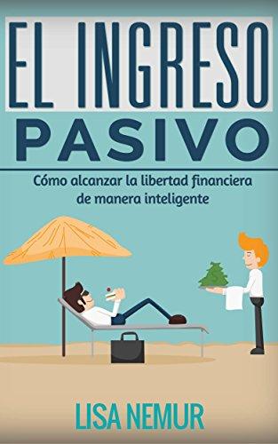 El Ingreso Pasivo: Cómo alcanzar la libertad financiera de manera inteligente por Lisa Nemur