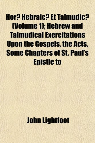 Horæ Hebraicæ Et Talmudicæ (Volume 1); Hebrew and Talmudical Exercitations Upon the Gospels, the Acts, Some Chapters of St. Paul's Epistle to