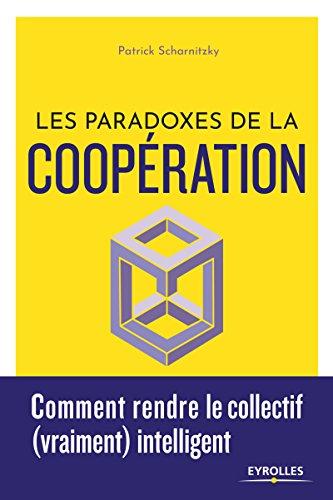 Les paradoxes de la coopération. Comment rendre le collectif (vraiment) intelligent. par Patrick Scharnitzky