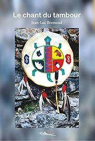 Le chant du tambour: Un récit initiatique dans le Nord canadien par  Jean Luc Bremond